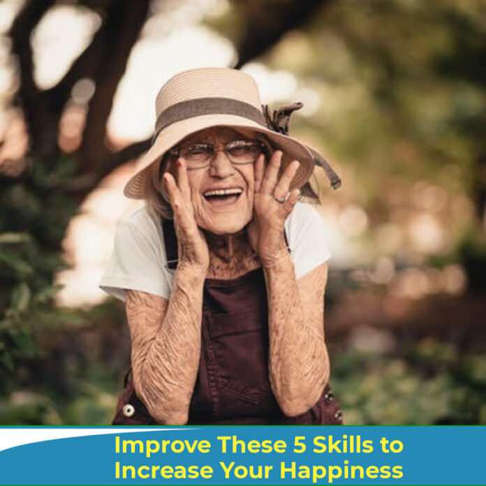 Improve These 5 Skills to Increase Your Happiness Want to be happier? Most people do! The good news is there are some simple practices to make you happy, and they don't cost a cent! And, you can get started as soon as you finish reading this article.